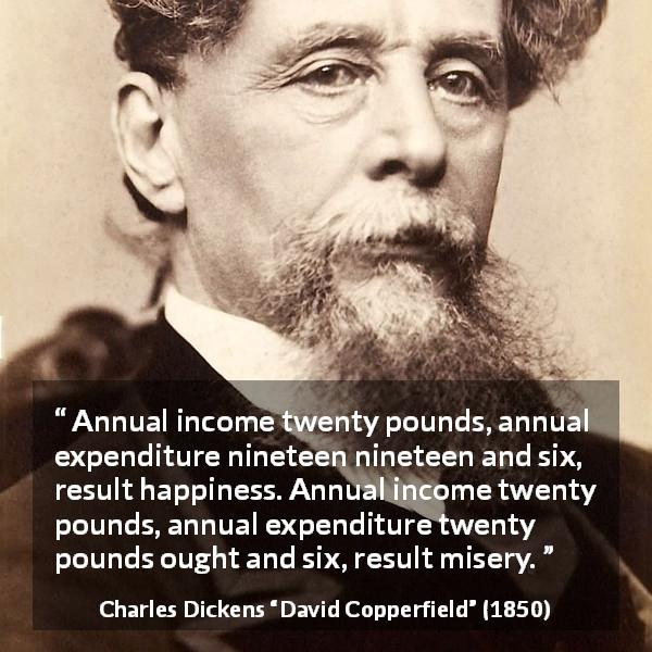 Charles Dickens quote about money from David Copperfield - Annual income twenty pounds, annual expenditure nineteen nineteen and six, result happiness. Annual income twenty pounds, annual expenditure twenty pounds ought and six, result misery.