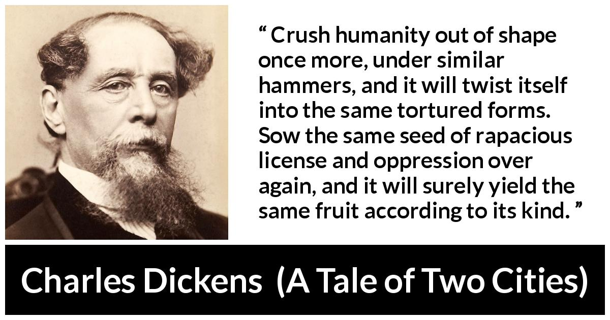 "Charles Dickens about oppression (""A Tale of Two Cities"", 1859) - Crush humanity out of shape once more, under similar hammers, and it will twist itself into the same tortured forms. Sow the same seed of rapacious license and oppression over again, and it will surely yield the same fruit according to its kind."