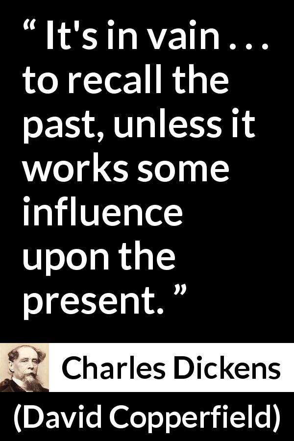 "Charles Dickens about past (""David Copperfield"", 1850) - It's in vain . . . to recall the past, unless it works some influence upon the present."