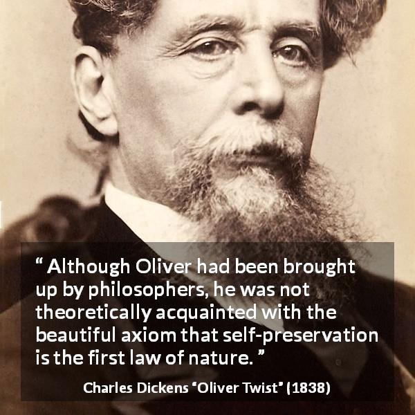 "Charles Dickens about philosophy (""Oliver Twist"", 1838) - Although Oliver had been brought up by philosophers, he was not theoretically acquainted with the beautiful axiom that self-preservation is the first law of nature."