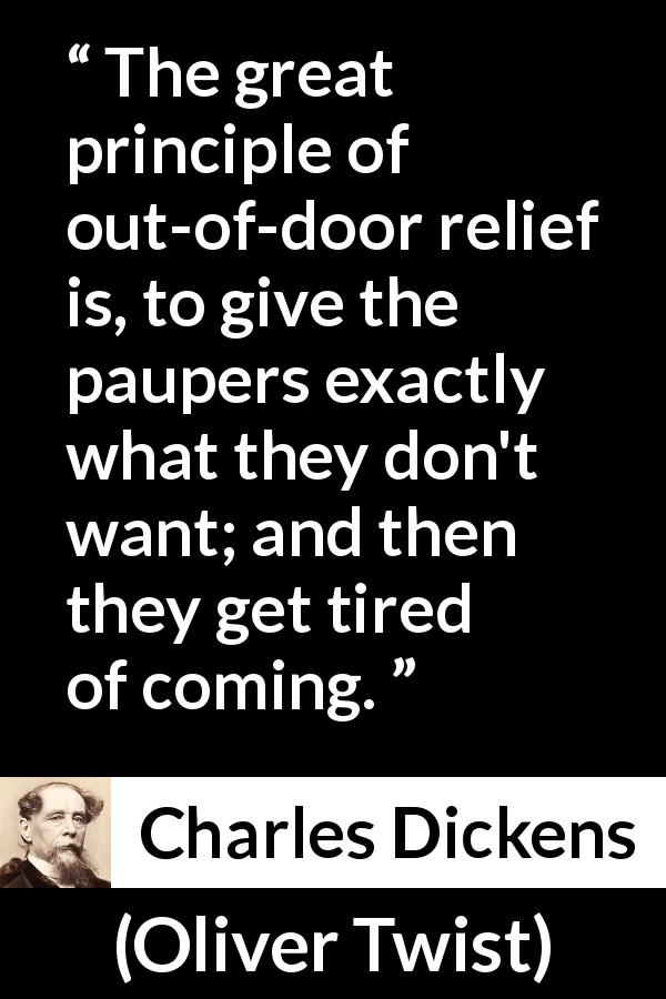 "Charles Dickens about poverty (""Oliver Twist"", 1838) - The great principle of out-of-door relief is, to give the paupers exactly what they don't want; and then they get tired of coming."