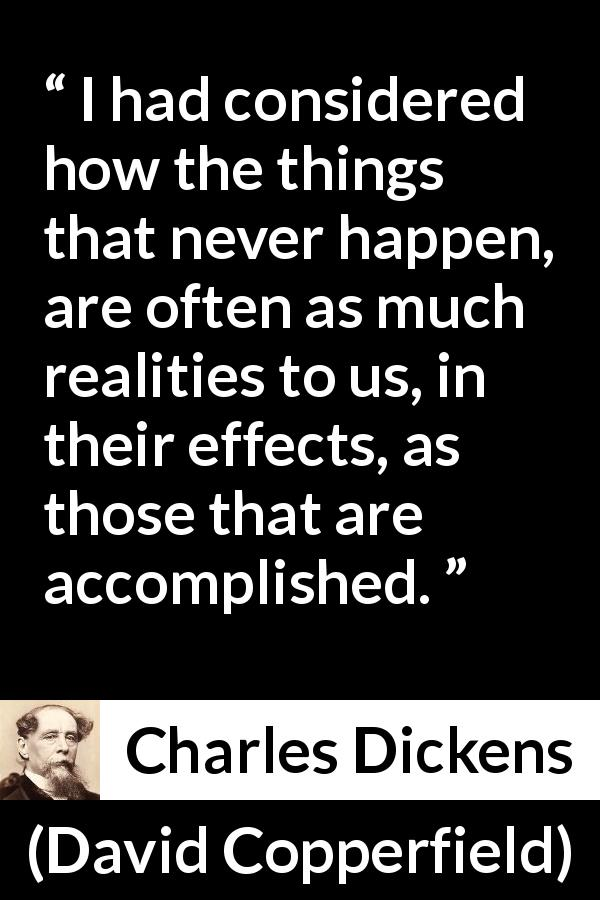 "Charles Dickens about reality (""David Copperfield"", 1850) - I had considered how the things that never happen, are often as much realities to us, in their effects, as those that are accomplished."