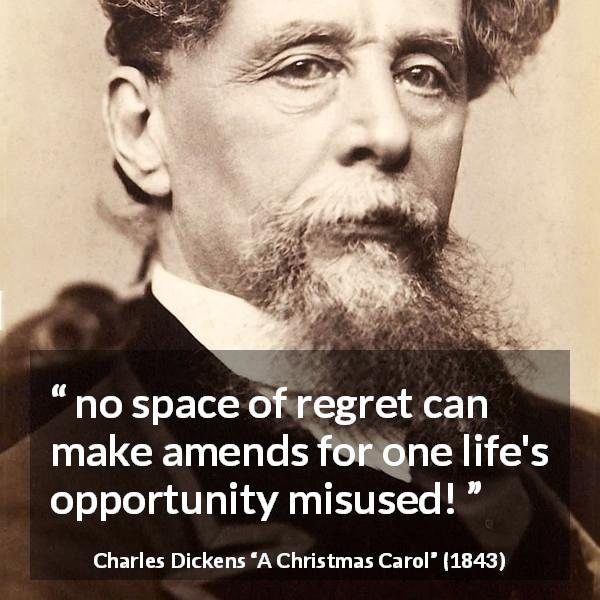 "Charles Dickens about regret (""A Christmas Carol"", 1843) - no space of regret can make amends for one life's opportunity misused!"