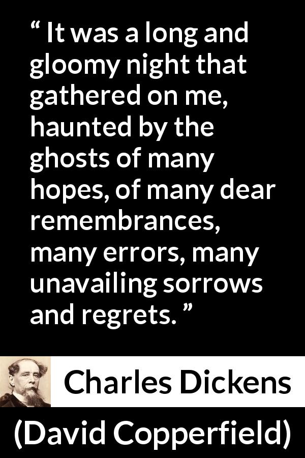 "Charles Dickens about regret (""David Copperfield"", 1850) - It was a long and gloomy night that gathered on me, haunted by the ghosts of many hopes, of many dear remembrances, many errors, many unavailing sorrows and regrets."