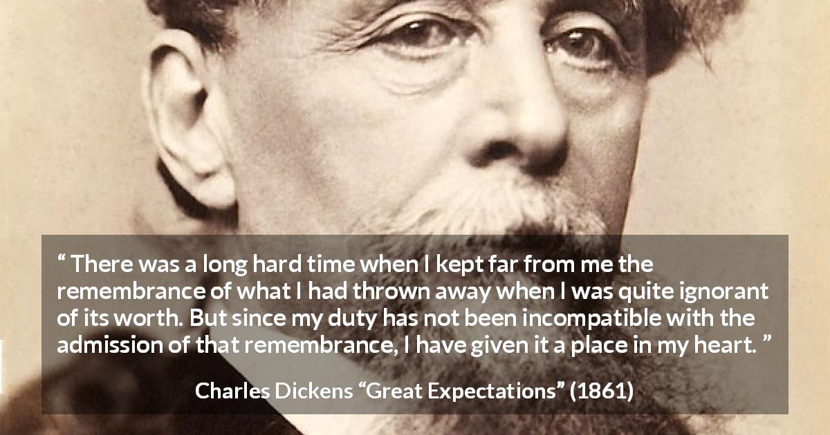 Charles Dickens quote about regret from Great Expectations - There was a long hard time when I kept far from me the remembrance of what I had thrown away when I was quite ignorant of its worth. But since my duty has not been incompatible with the admission of that remembrance, I have given it a place in my heart.