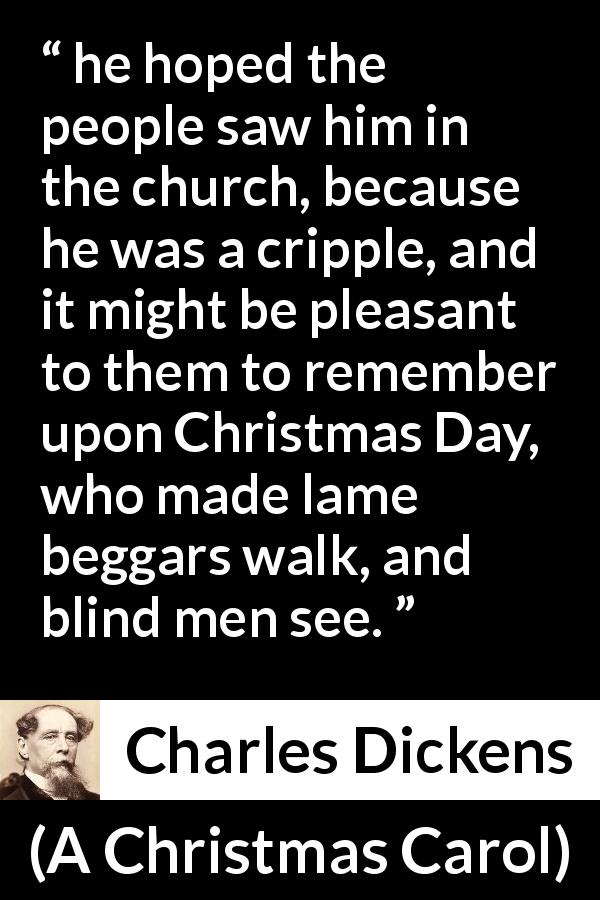 "Charles Dickens about religion (""A Christmas Carol"", 1843) - he hoped the people saw him in the church, because he was a cripple, and it might be pleasant to them to remember upon Christmas Day, who made lame beggars walk, and blind men see."