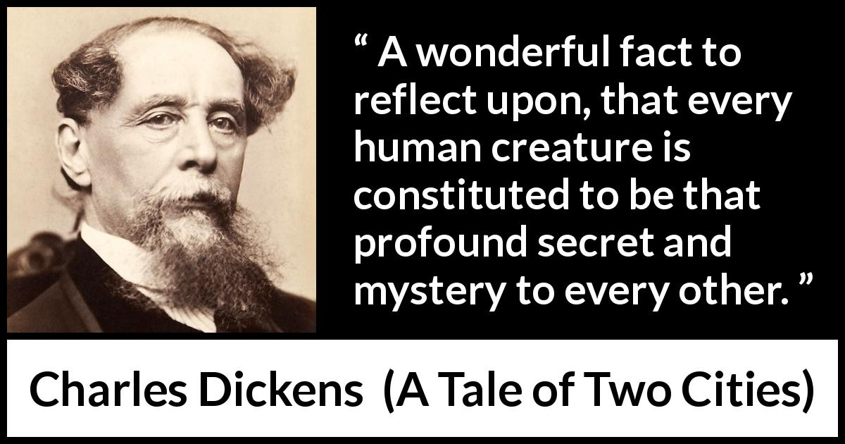 "Charles Dickens about secret (""A Tale of Two Cities"", 1859) - A wonderful fact to reflect upon, that every human creature is constituted to be that profound secret and mystery to every other."