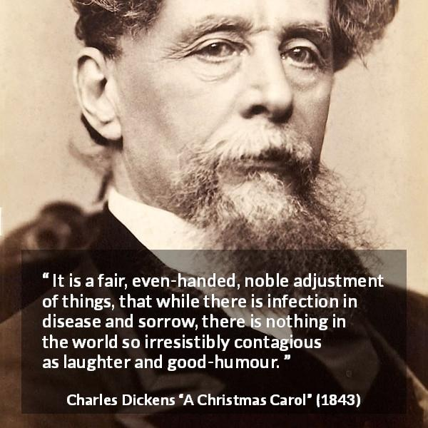 "Charles Dickens about sorrow (""A Christmas Carol"", 1843) - It is a fair, even-handed, noble adjustment of things, that while there is infection in disease and sorrow, there is nothing in the world so irresistibly contagious as laughter and good-humour."