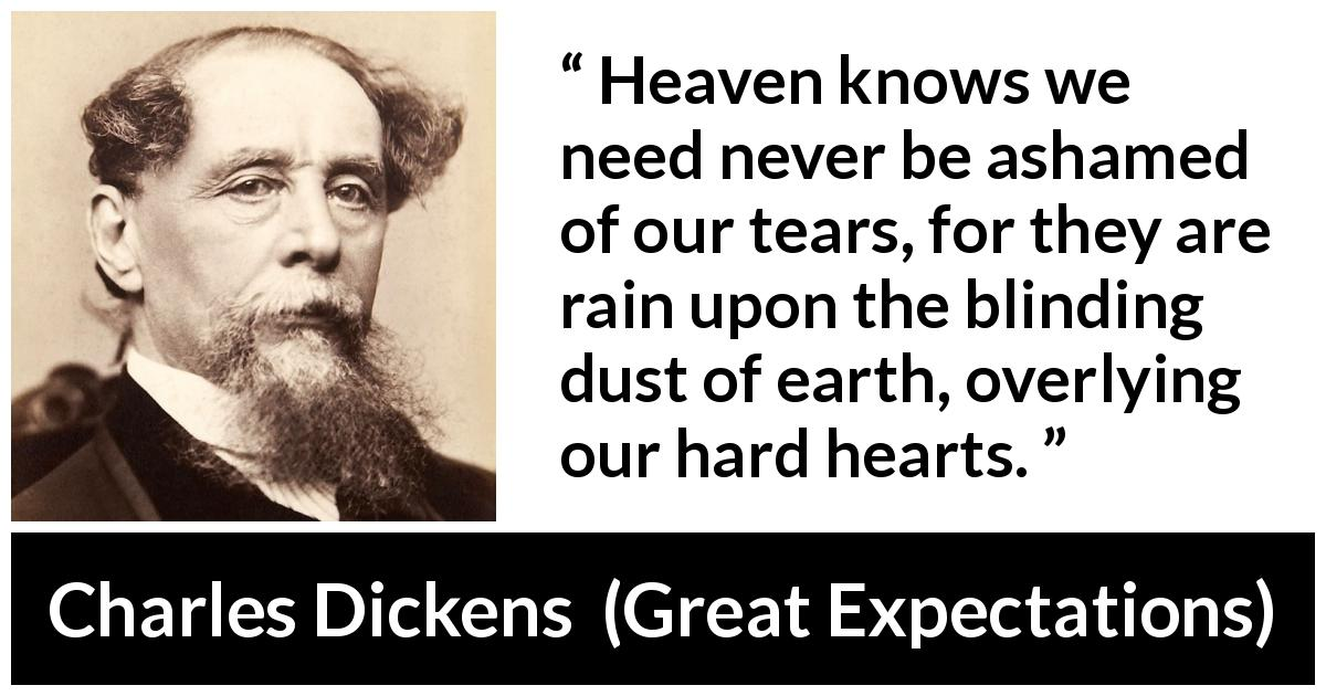 "Charles Dickens about sorrow (""Great Expectations"", 1861) - Heaven knows we need never be ashamed of our tears, for they are rain upon the blinding dust of earth, overlying our hard hearts."