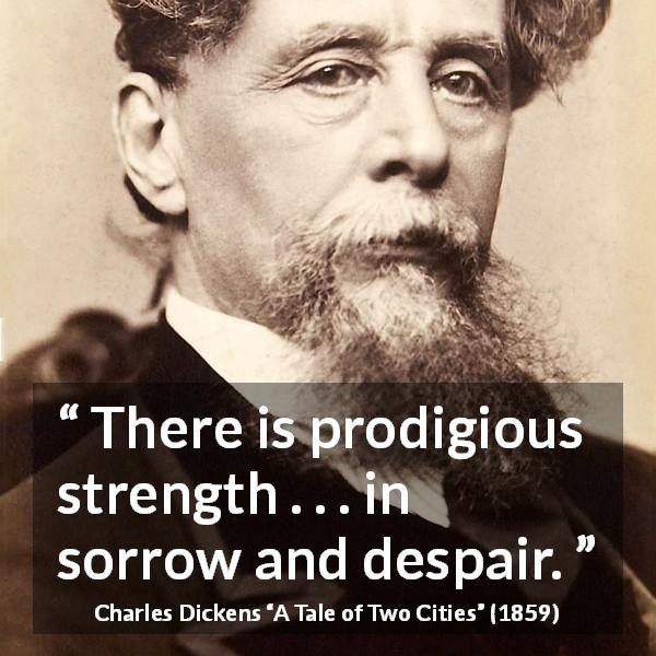 Charles Dickens quote about strength from A Tale of Two Cities (1859) - There is prodigious strength . . . in sorrow and despair.