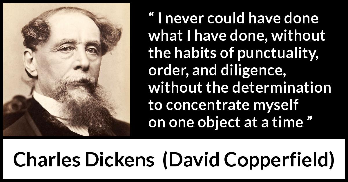 "Charles Dickens about success (""David Copperfield"", 1850) - I never could have done what I have done, without the habits of punctuality, order, and diligence, without the determination to concentrate myself on one object at a time"