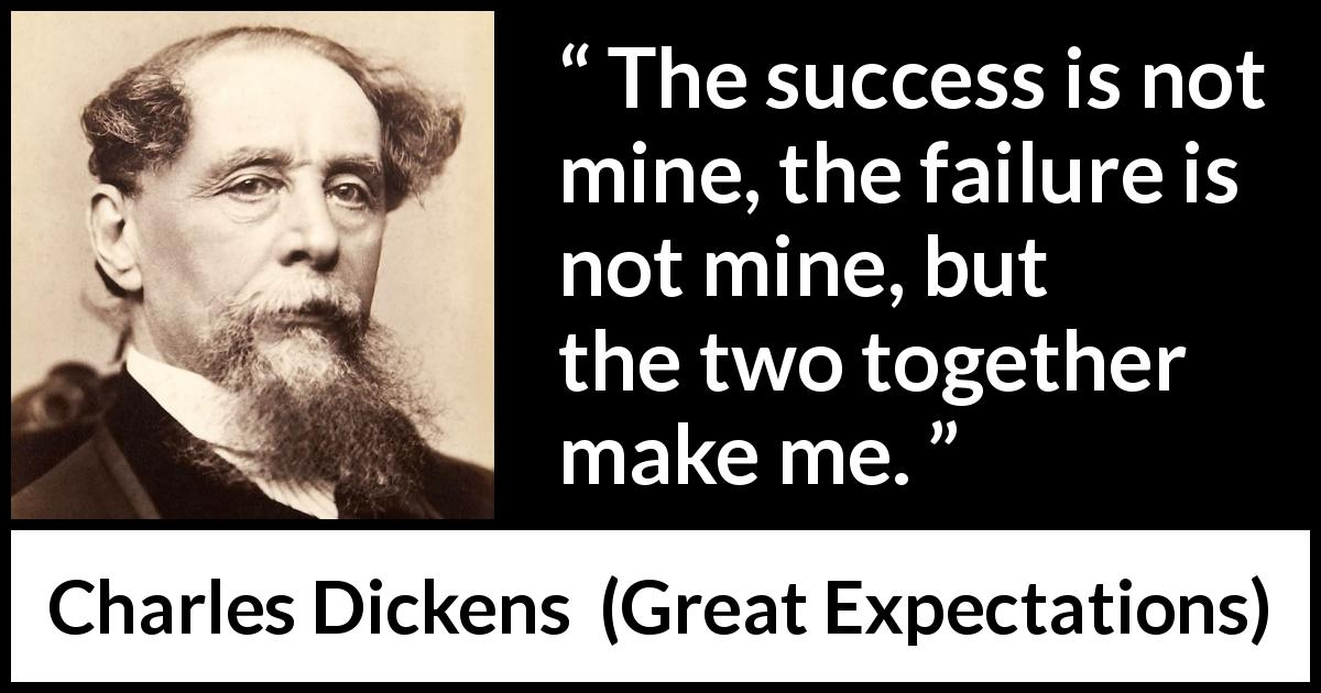 Charles Dickens quote about success from Great Expectations (1861) - The success is not mine, the failure is not mine, but the two together make me.