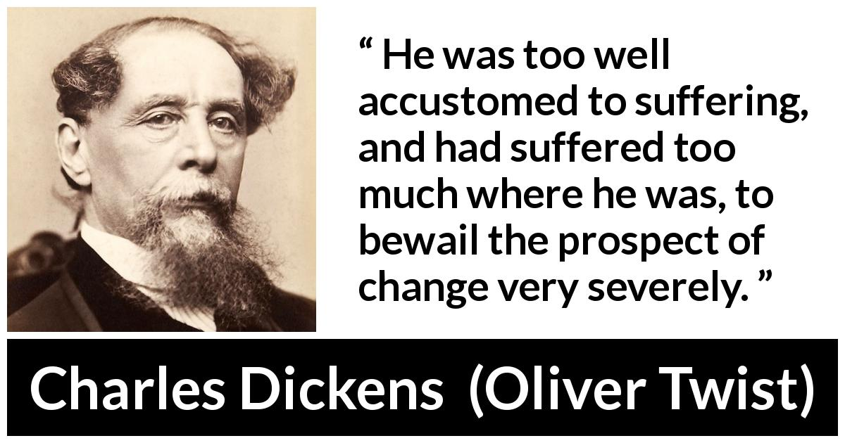"Charles Dickens about suffering (""Oliver Twist"", 1838) - He was too well accustomed to suffering, and had suffered too much where he was, to bewail the prospect of change very severely."