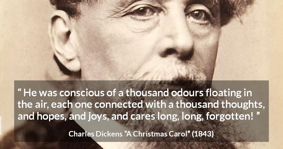 "Charles Dickens about thought (""A Christmas Carol"", 1843) - He was conscious of a thousand odours floating in the air, each one connected with a thousand thoughts, and hopes, and joys, and cares long, long, forgotten!"