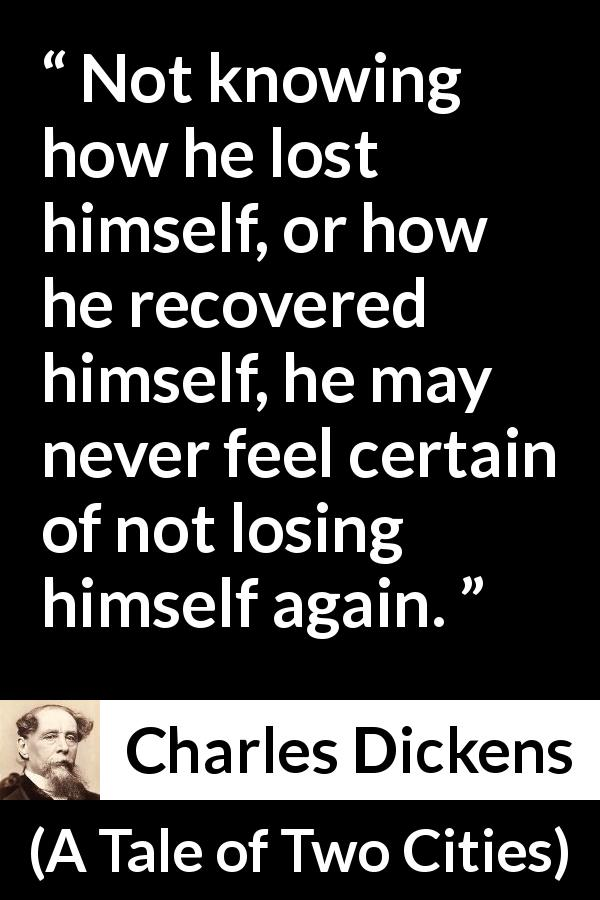 "Charles Dickens about uncertainty (""A Tale of Two Cities"", 1859) - Not knowing how he lost himself, or how he recovered himself, he may never feel certain of not losing himself again."