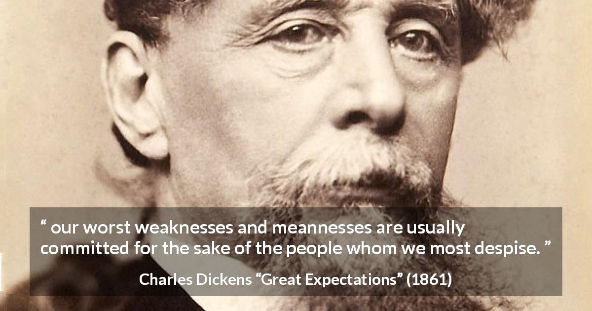 "Charles Dickens about weakness (""Great Expectations"", 1861) - our worst weaknesses and meannesses are usually committed for the sake of the people whom we most despise."