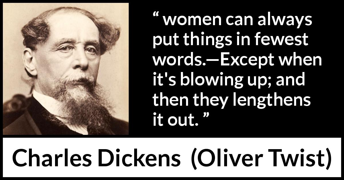 "Charles Dickens about women (""Oliver Twist"", 1838) - women can always put things in fewest words.—Except when it's blowing up; and then they lengthens it out."