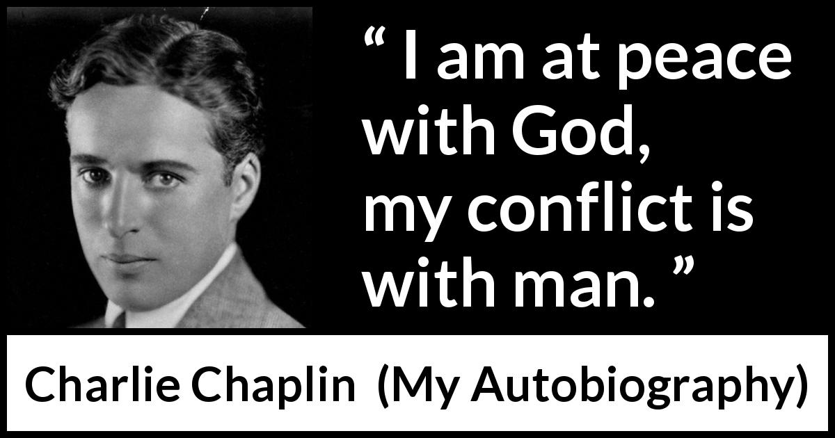 "Charlie Chaplin about God (""My Autobiography"", 1964) - I am at peace with God, my conflict is with man."