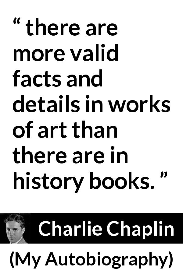 Charlie Chaplin quote about art from My Autobiography (1964) - After all, there are more valid facts and details in works of art than there are in history books.