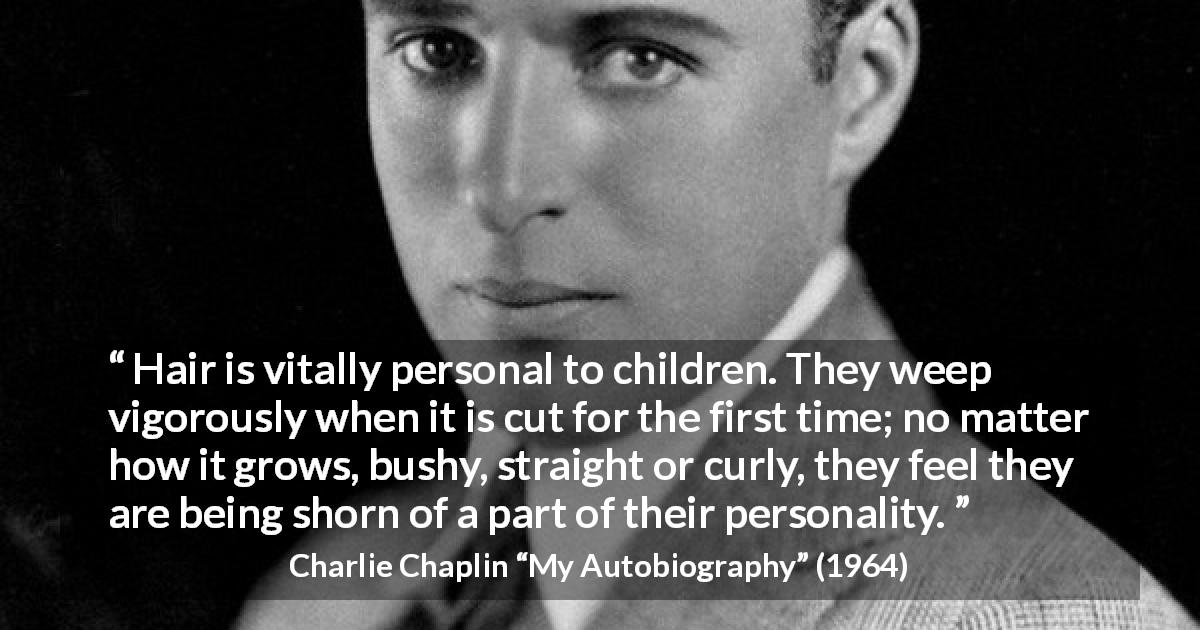 "Charlie Chaplin about children (""My Autobiography"", 1964) - Hair is vitally personal to children. They weep vigorously when it is cut for the first time; no matter how it grows, bushy, straight or curly, they feel they are being shorn of a part of their personality."