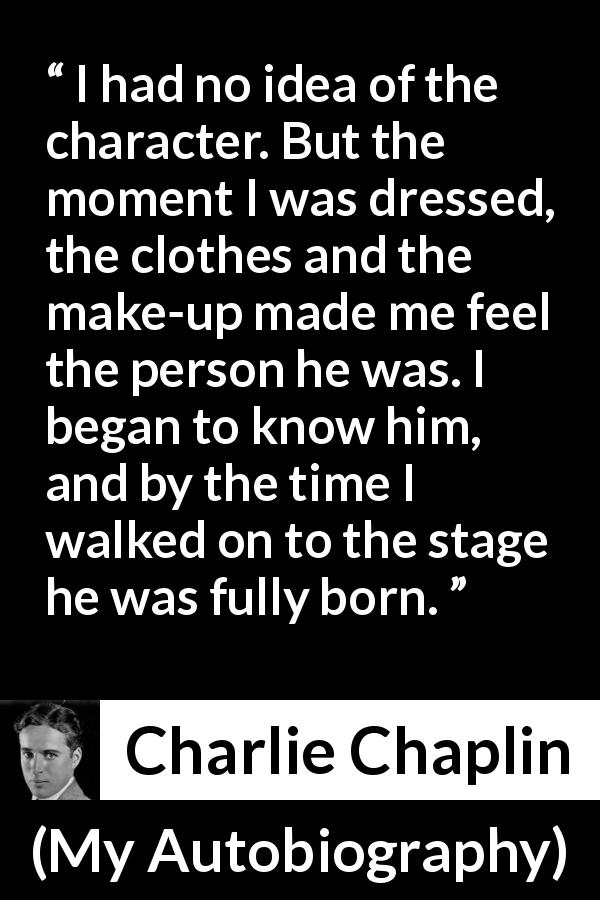 Charlie Chaplin quote about clothes from My Autobiography (1964) - I had no idea of the character. But the moment I was dressed, the clothes and the make-up made me feel the person he was. I began to know him, and by the time I walked on to the stage he was fully born.