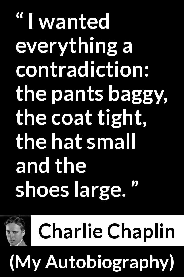 Charlie Chaplin - My Autobiography - I wanted everything a contradiction: the pants baggy, the coat tight, the hat small and the shoes large.