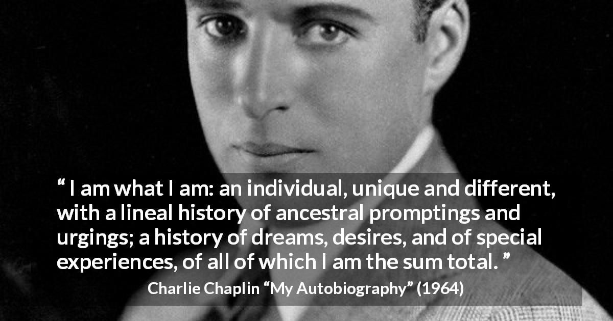 "Charlie Chaplin about experience (""My Autobiography"", 1964) - I am what I am: an individual, unique and different, with a lineal history of ancestral promptings and urgings; a history of dreams, desires, and of special experiences, of all of which I am the sum total."