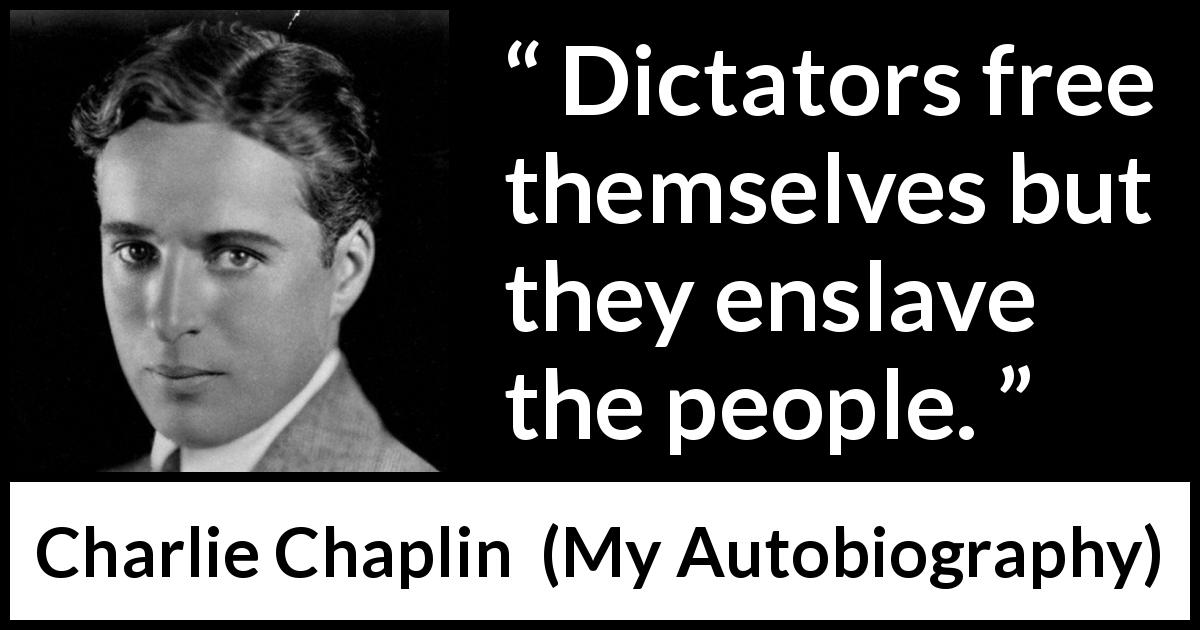 Charlie Chaplin quote about freedom from My Autobiography (1964) - Dictators free themselves but they enslave the people.