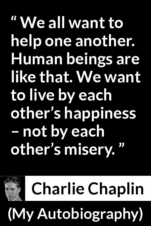 Charlie Chaplin - My Autobiography - We all want to help one another. Human beings are like that. We want to live by each other's happiness – not by each other's misery.
