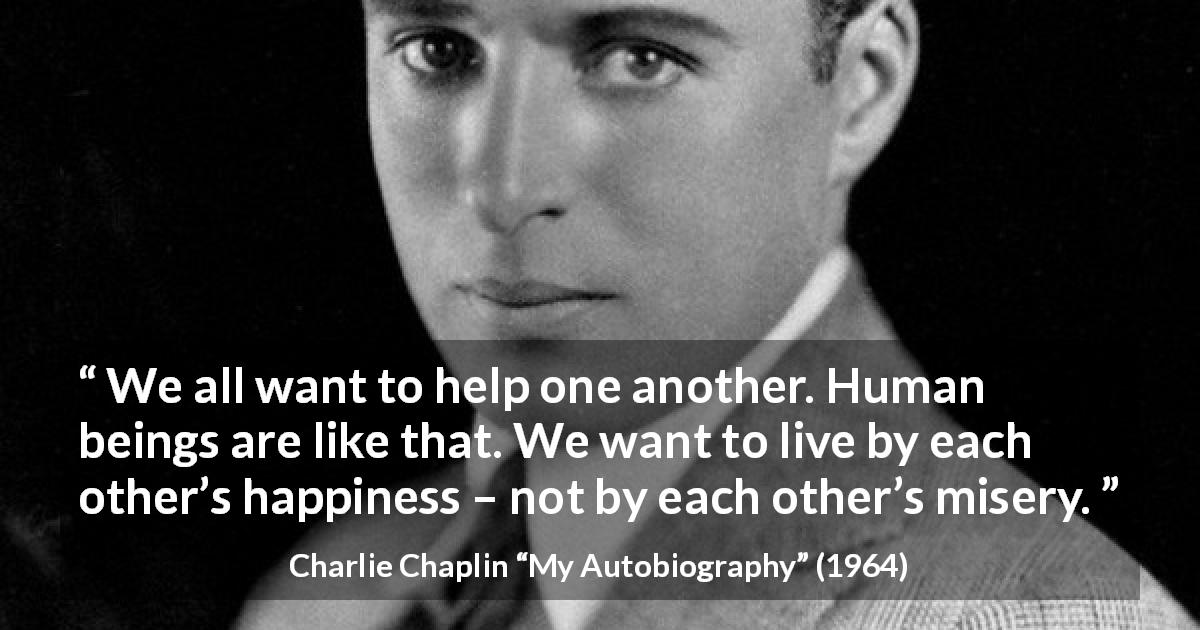 "Charlie Chaplin about happiness (""My Autobiography"", 1964) - We all want to help one another. Human beings are like that. We want to live by each other's happiness – not by each other's misery."