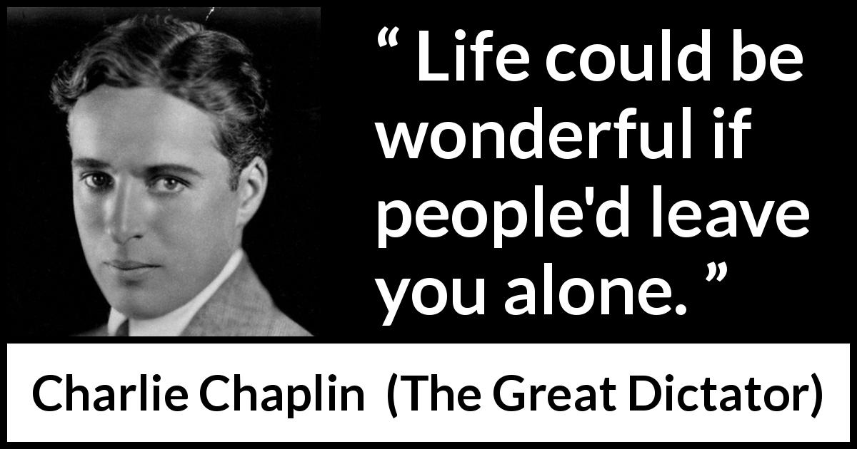 "Charlie Chaplin about loneliness (""The Great Dictator"", 1940) - Life could be wonderful if people'd leave you alone."