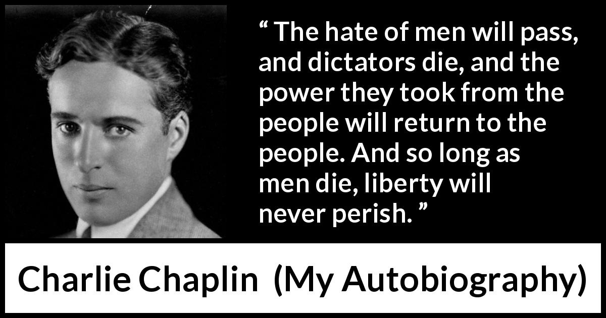 "Charlie Chaplin about men (""My Autobiography"", 1964) - The hate of men will pass, and dictators die, and the power they took from the people will return to the people. And so long as men die, liberty will never perish."