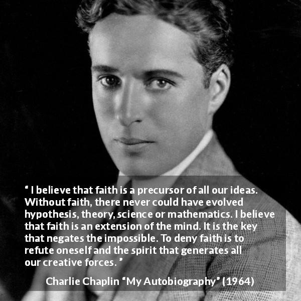 "Charlie Chaplin about mind (""My Autobiography"", 1964) - I believe that faith is a precursor of all our ideas. Without faith, there never could have evolved hypothesis, theory, science or mathematics. I believe that faith is an extension of the mind. It is the key that negates the impossible. To deny faith is to refute oneself and the spirit that generates all our creative forces."