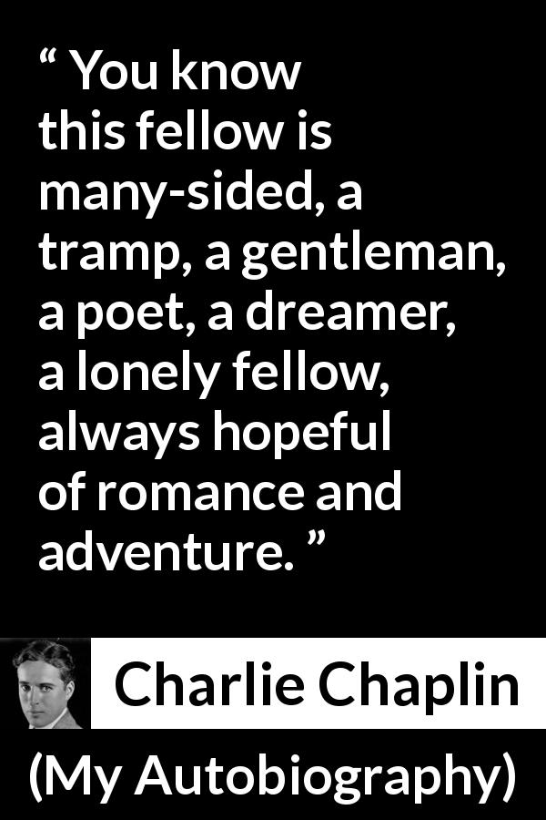 Charlie Chaplin - My Autobiography - You know this fellow is many-sided, a tramp, a gentleman, a poet, a dreamer, a lonely fellow, always hopeful of romance and adventure.