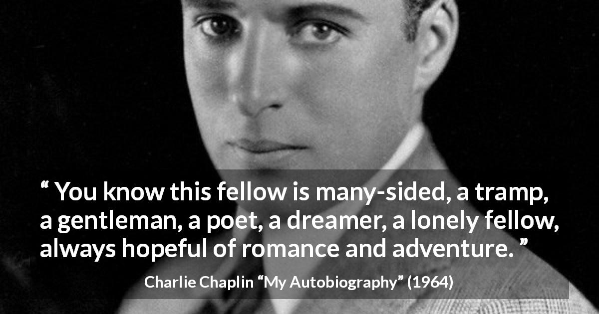 "Charlie Chaplin about romance (""My Autobiography"", 1964) - You know this fellow is many-sided, a tramp, a gentleman, a poet, a dreamer, a lonely fellow, always hopeful of romance and adventure."