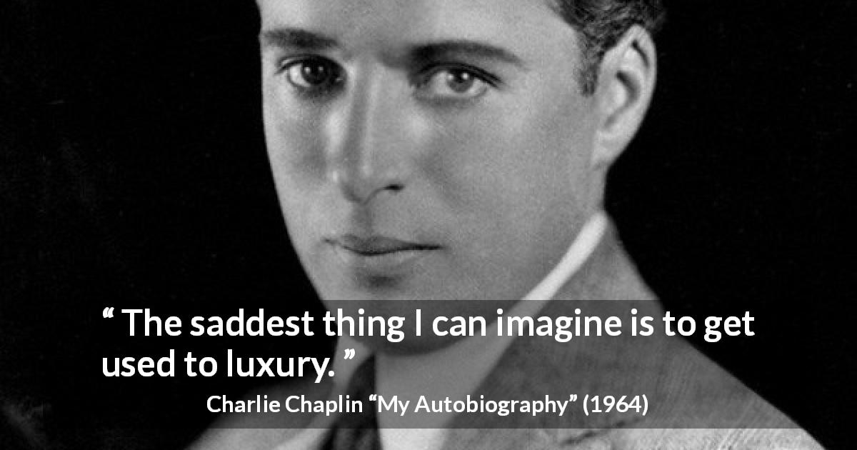 "Charlie Chaplin about sadness (""My Autobiography"", 1964) - The saddest thing I can imagine is to get used to luxury."
