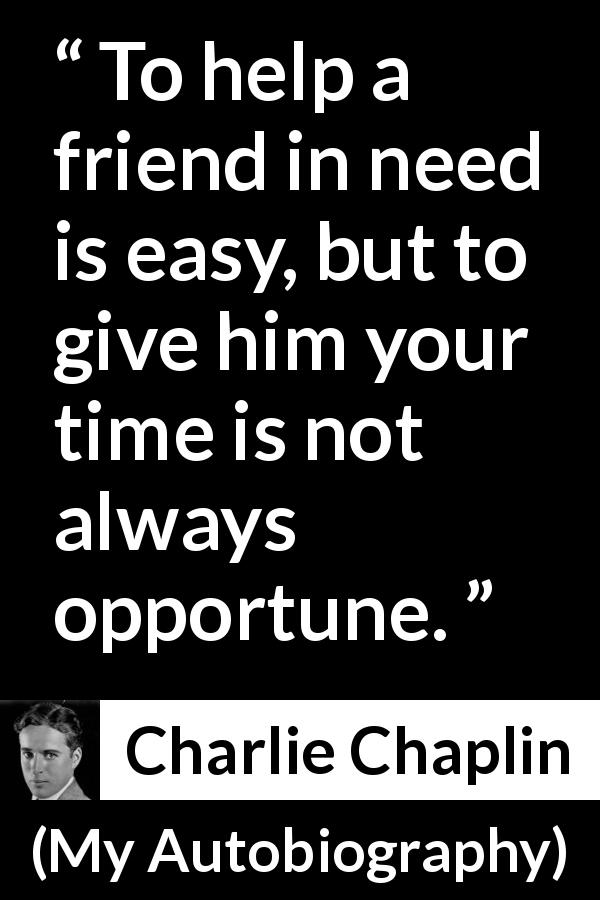 Charlie Chaplin - My Autobiography - To help a friend in need is easy, but to give him your time is not always opportune.