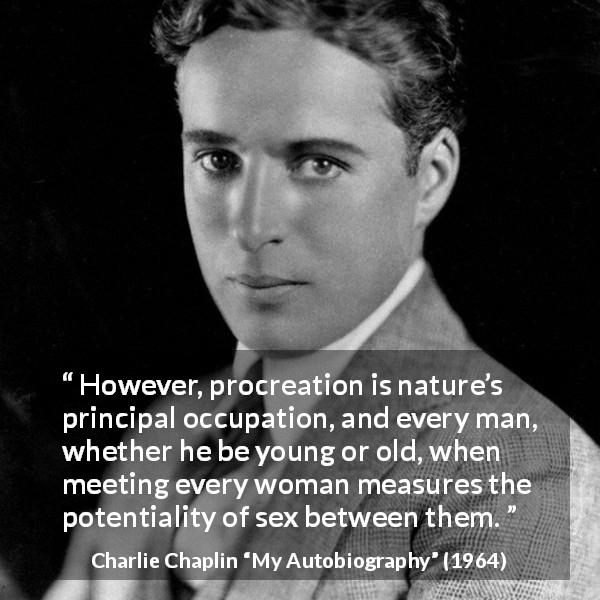 "Charlie Chaplin about women (""My Autobiography"", 1964) - However, procreation is nature's principal occupation, and every man, whether he be young or old, when meeting every woman measures the potentiality of sex between them."