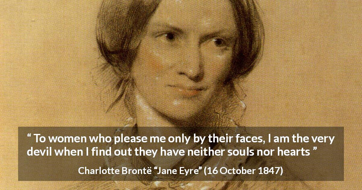 "Charlotte Brontë about beauty (""Jane Eyre"", 16 October 1847) - To women who please me only by their faces, I am the very devil when I find out they have neither souls nor hearts"