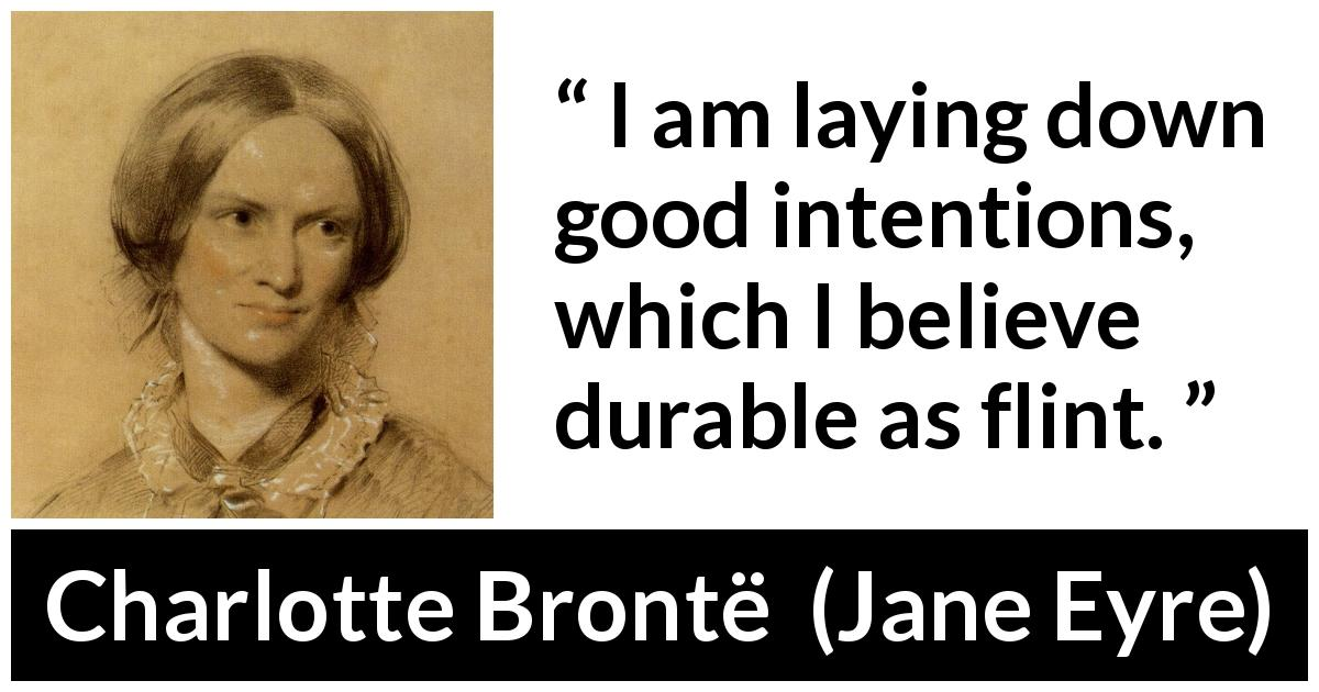"Charlotte Brontë about belief (""Jane Eyre"", 16 October 1847) - I am laying down good intentions, which I believe durable as flint."