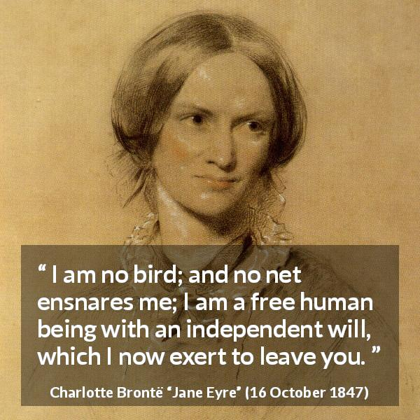 "Charlotte Brontë about bird (""Jane Eyre"", 16 October 1847) - I am no bird; and no net ensnares me; I am a free human being with an independent will, which I now exert to leave you."