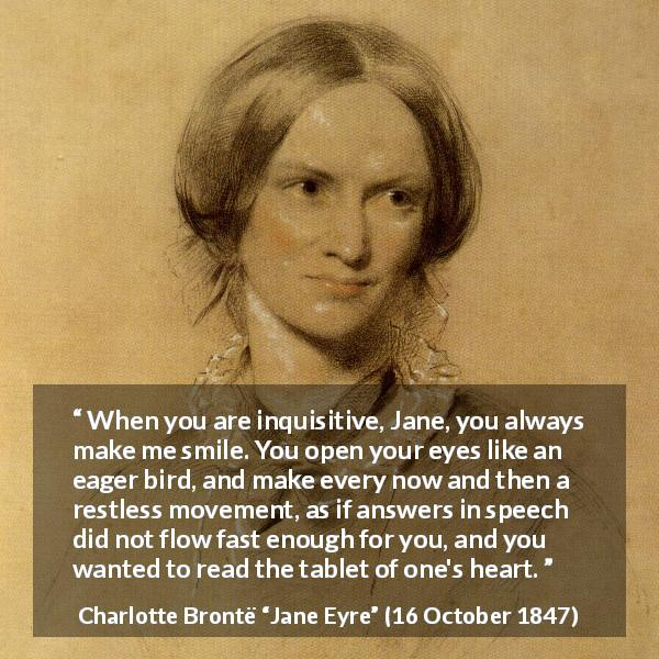 Charlotte Brontë quote about curiosity from Jane Eyre (16 October 1847) - When you are inquisitive, Jane, you always make me smile. You open your eyes like an eager bird, and make every now and then a restless movement, as if answers in speech did not flow fast enough for you, and you wanted to read the tablet of one's heart.