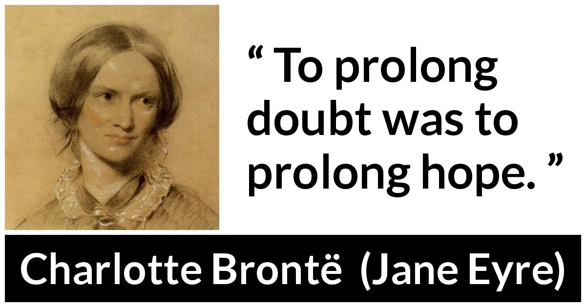 "Charlotte Brontë about doubt (""Jane Eyre"", 16 October 1847) - To prolong doubt was to prolong hope."
