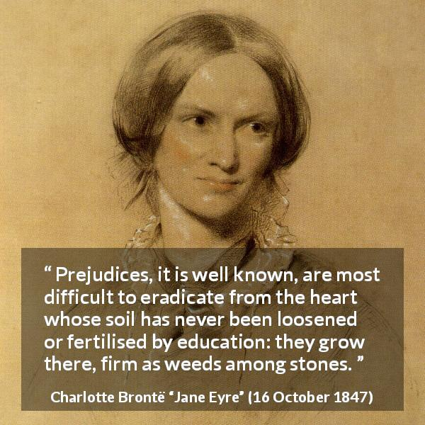 Charlotte Brontë quote about education from Jane Eyre (16 October 1847) - Prejudices, it is well known, are most difficult to eradicate from the heart whose soil has never been loosened or fertilised by education: they grow there, firm as weeds among stones.