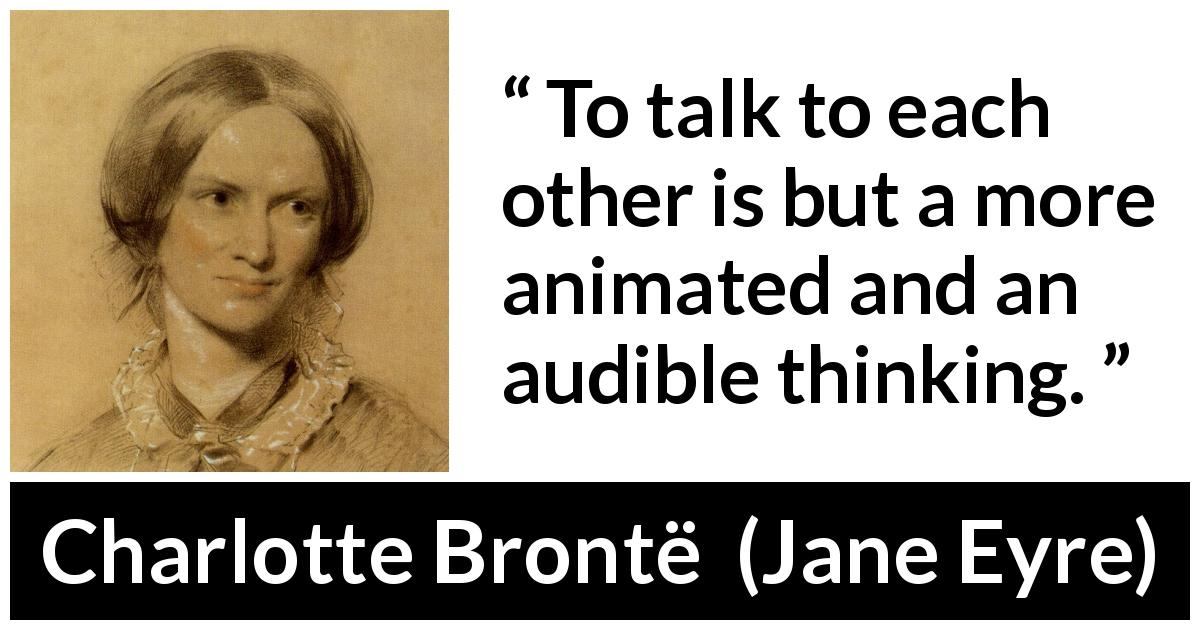 Charlotte Brontë quote about empathy from Jane Eyre (16 October 1847) - To talk to each other is but a more animated and an audible thinking.