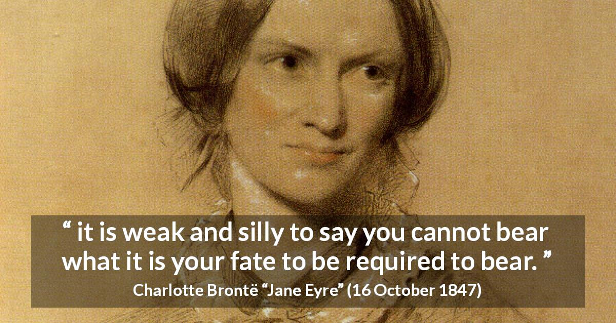 "Charlotte Brontë about fate (""Jane Eyre"", 16 October 1847) - it is weak and silly to say you cannot bear what it is your fate to be required to bear."