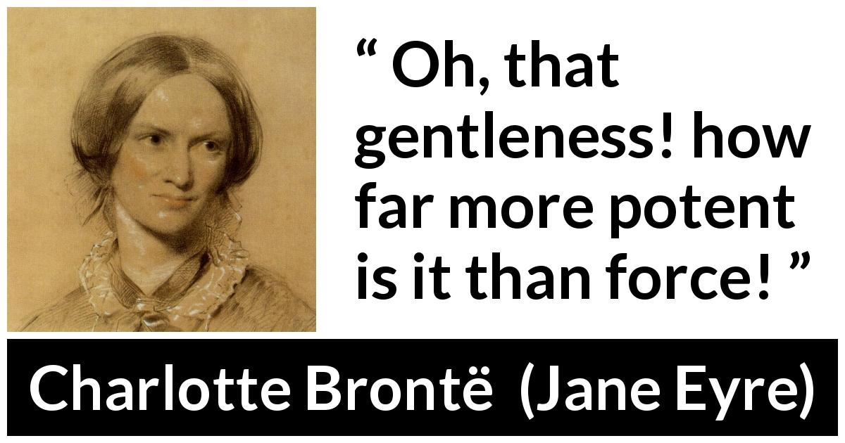 "Charlotte Brontë about force (""Jane Eyre"", 16 October 1847) - Oh, that gentleness! how far more potent is it than force!"