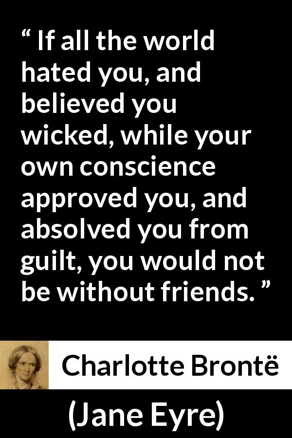 Charlotte Brontë - Jane Eyre - If all the world hated you, and believed you wicked, while your own conscience approved you, and absolved you from guilt, you would not be without friends.