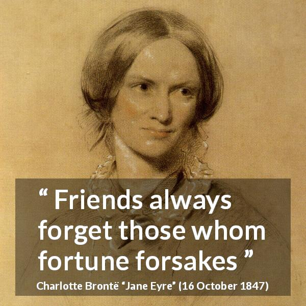 "Charlotte Brontë about friendship (""Jane Eyre"", 16 October 1847) - Friends always forget those whom fortune forsakes"