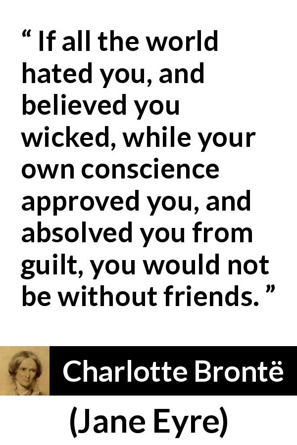 "Charlotte Brontë about friendship (""Jane Eyre"", 16 October 1847) - If all the world hated you, and believed you wicked, while your own conscience approved you, and absolved you from guilt, you would not be without friends."